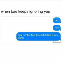 Must be bc only other reason explanation for this bs is death 😩😭😂🙃🤣: when bae keeps ignoring you  hey  hey  hey for the third time bitch like is you  blind  Delivered Must be bc only other reason explanation for this bs is death 😩😭😂🙃🤣