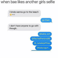 Bae, Bruh, and Ctfu: when bae likes another girls selfie  I kinda wanna go to the beach  go then  I don't have anyone to go with  though..  @katie xo1  @RachelPerkins96  @_nataliejeffries  @babyxgurl Lurking skills on point 👌🏻   ⁶𓅓 ➫➫ Follow @insanegirlfriend for more posts ❤️ - - - Petty Savage Ctfu ItsLit Bruh NiggasBeLike BitchesBeLike Turnt Lmao NoChill NoManners Turnup NoFucksGiven Pokemongo Relatable TheStruggleisreal ThugLife LitAf FunnyShit SavageAf PettyAf HoodComedy Lit ComePartyOnaRealPage Banter funnyaf Whodidthis Dankmemes Memes Dank