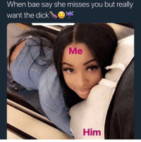 Bae, Memes, and Dick: When bae say she misses you but really  want the dick\  Me  Him tag bae 🤤