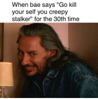 """Stalker Meme: When bae says """"Go kill  your self you creepy  stalker"""" for the 30th time"""