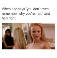 "Hes Right: When bae says ""you don't even  remember why you're mad"" and  he's right"