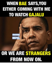 Dharma Sankat !: WHEN  BAE SAYS, YOU  EITHER COMING WITH ME  TO WATCH  GAJALU  meme  NEPAL  OR WE ARE STRANGERS  FROM NOW ON. Dharma Sankat !