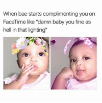 """Bae, Facetime, and Memes: When bae starts complimenting you on  FaceTime like """"damn baby you fine as  hell in that lighting"""" Tag your bae 😻🍒 ™"""