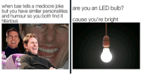 "Bae, Mediocre, and Memes: when bae tells a mediocre joke are you an LED bulb?  but you have similar personalities  and humour so you both find it  hilarious  cause you're bright <p><a href=""http://memehumor.net/post/166837056647/17-fun-and-flirty-memes-for-when-youre-feeling"" class=""tumblr_blog"">memehumor</a>:</p>  <blockquote><p>17 Fun And Flirty Memes For When You're Feeling Romantic</p></blockquote>"