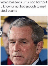 """Bae, Texts, and Steel: When bae texts u """"ur soo hot"""" but  u know ur not hot enough to melt  steel beams"""