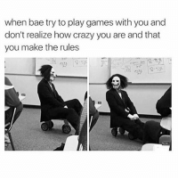 Crazyness: when bae try to play games with you and  don't realize how crazy you are and that  you make the rules  vtr