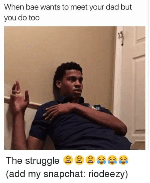 19 Very Funny Bae Meme That Make You Smile | MemesBoy: When bae wants to meet your dad but  you do too  The struggle  (add my snapchat: riodeezy)  eee 19 Very Funny Bae Meme That Make You Smile | MemesBoy