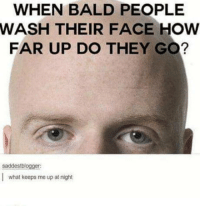 """Club, Tumblr, and Blog: WHEN BALD PEOPLE  WASH THEIR FACE HOW  FAR UP DO THEY GO?  saddestblogger  what keeps me up at night <p><a href=""""http://laughoutloud-club.tumblr.com/post/172060399504/do-they-soap-or-shampoo"""" class=""""tumblr_blog"""">laughoutloud-club</a>:</p>  <blockquote><p>Do they soap or shampoo?</p></blockquote>"""