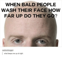 The Hubby says that's why he still has hair...so he knows where to stop.: WHEN BALD PEOPLE  WASH THEIR FACE HOW  FAR UP DO THEY GO?  saddestblogger:  I what keeps me up at night The Hubby says that's why he still has hair...so he knows where to stop.