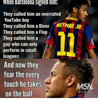 Barcelona, Football, and Memes: When Barcelona Signed him.  They called him an overrated  YouTube boy  They called him a Diver NEYMAR  They called him a Flop  They called him a  guy who can only  perform in small  leagues  And now they  fear the every  touch he takes  MS  on the ball  MA Neymar 👌🏻 ... 🔺FREE FOOTBALL EMOJI'S --> LINK IN OUR BIO!!! ➡️Credit: @msn.magic