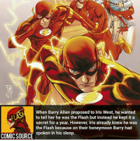 Batman, Disney, and Facts: When Barry Allen proposed to Iris West, he wanted  to tell her he was the Flash but instead he kept it a  secret for a year. However, Iris already knew he was  the Flash because on their honeymoon Barry had  spoken in his sleep.  COMIC SOURCE Sleep talking will get you in trouble ________________________________________________________ BarryAllen GreenLantern WonderWoman JusticeLeague DC Superman Batman Supergirl DCEU Joker Flash Cyborg DarthVader Aquaman Robin MartianManhunter Deadpool Like Spiderman Rebirth DCRebirth Like4Like Facts Comics BvS StarWars Marvel CW Disney DCComics