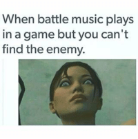 {Heart Rate Increases}: When battle music plays  in a game but you can't  find the enemy. {Heart Rate Increases}