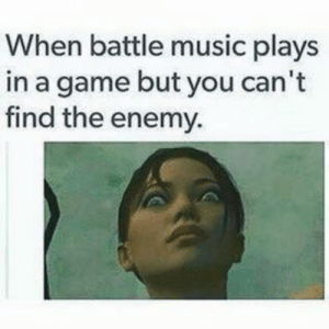 welovegamingz:It Happens Many Times: When battle music plays  in a game but you can't  find the enemy. welovegamingz:It Happens Many Times