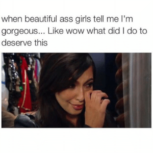 what did i do to deserve this: when beautiful ass girls tell me I'm  gorgeous... Like wow what did I do to  deserve this