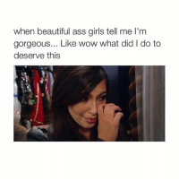 LMAO: when beautiful ass girls tell me l'm  gorgeous... Like wow what did I do to  deserve this LMAO