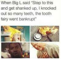 """shank: When Big L said """"Step to this  and get shanked up, l knocked  out so many teeth, the tooth  fairy went bankrupt"""""""