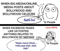 "WHEN BIG MEDIA/ONLINE  MEDIA POSTS ABOUT  BOLLYWOOD AND  BOLLYWOOD CELECBS  Sahi ho  WHEN FACEBOOK PAGES  LIKE US POSTED  ANYTHING RELATED TO  BOLLYWOOD BY MISTAKE  ""Saale meme Dhoti....  India jaaa blah, blah,  blah""  *le People  meme NEPAL  *le People And we instantly becomes anti-nationalists 😖😖"