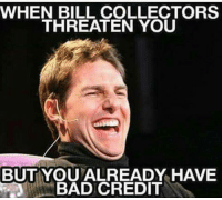 Bad, Memes, and Jokes: WHEN BILL COLLECTORS  THREATEN YOU  BUT YOU ALREADY HAVE  BAD CREDIT Joke's on you, cuck!
