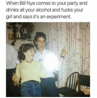 Bill Nye, Funny, and Party: When Bill Nye comes to your party and  drinks all your alcohol and fucks your  girl and says it's an experiment. ⚠️WARNING⚠️ Do not follow @drgrayfang if you're easily offended!
