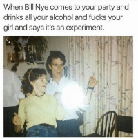 Bill Nye, Funny, and Party: When Bill Nye comes to your party and  drinks all your alcohol and fucks your  girl and says it's an experiment. Str8 savage 💀😂
