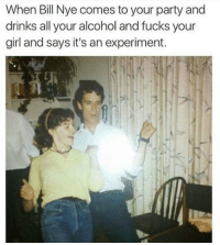 Bill Nye, Funny, and Party: When Bill Nye comes to your party and  drinks all your alcohol and fucks your  girl and says it's an experiment. Oh damn! https://t.co/AQ6vjEfs7s