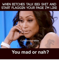 Who is it? 😂 be a grown person and tell me! flaggots thatgirlsayswhat youmad ornah: WHEN BITCHES TALK BIG SHIT AND  START FLAGGIN YOUR PAGE IM LIKE  Coffeeandwinehoe  You mad or nah? Who is it? 😂 be a grown person and tell me! flaggots thatgirlsayswhat youmad ornah
