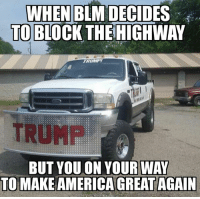 Sent in by Reiker, a supporter.: WHEN BLM DECIDES  TO  BLOCK THE  BUT YOU ON YOUR WAY  TO MAKE AMERICA GREAT AGAIN Sent in by Reiker, a supporter.