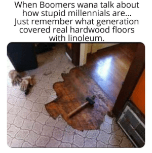 "Next starts the ""millennials don't even know what linoleum is battle of the generations"": When Boomers wana talk about  how stupid millennials are...  Just remember what generation  covered real hardwood floors  with linoleum. Next starts the ""millennials don't even know what linoleum is battle of the generations"""