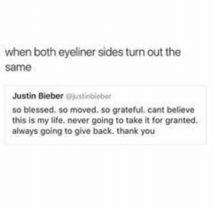 Funny Beauty Memes | POPSUGAR Beauty: when both eyeliner sides turn out the  same  Justin Bieber @justinbieber  so blessed. so moved. so grateful, cant believe  this is my life. never going to take it for granted. .  always going to give back. thank you Funny Beauty Memes | POPSUGAR Beauty