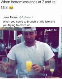 Dank, Memes, and Joan Rivers: When bottomless ends at 2 and its  1:53.  Joan Rivers. @A Geechi  When you come to brunch a little late and  you trying to catch up  @what.tv Gotta do what you gotta do 😂  (contact us at partner@memes.com for credit/removal)
