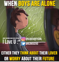 When Boy: WHEN  BOYS ALONE  ARE COO @ILOVEUOFFICIAL  WWW FACEBOOK.COM/ILOVEU.OFFICIALL  LOVE U  EITHER THEY  THINKABOUT THEIR  LOVER  OR WORRY  ABOUT THEIR FUTURE