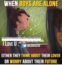 When Boy: WHEN  BOYS ALONE  ARE WWW. FACEBOOK CO  ETDISSEMGO GUYS  IAL  I LOVE U  EITHER THEY  THINKABOUT THEIR  LOVER  OR WORRY  ABOUT THEIR FUTURE