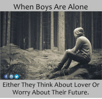When Boy: When Boys Are Alone  Either They Think About Lover or  Worry About Their Future.