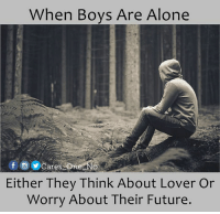 When Boys Are Alone  f Cares  One NO  Either They Think About Lover Or  Worry About Their Future. Boys !