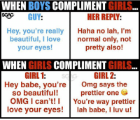 Beautiful, Girls, and Love: WHEN BOYS COMPLIMENT GIRLS  SCNS GUY:  HER REPLY:  Hey, you're really Haha no lah, I'm  beautiful, I lovenormal only, noft  your eyes!  pretty also!  WHEN GIRLS COMPLIMENT GIRLS  GIRL 2:  GIRL 1:  Hey babe, you're  Omg says the  prettier one  so beautiful!  OMG I can't! You're way prettier  love your eyes!lah babe, I luv u! The truth....