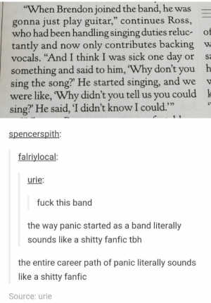 "Omg, Singing, and Tumblr: When Brendon joined the band, he was  gonna just play guitar,"" continues Ross,  who had been handling singing duties reluc of  tantly and now only contributes backing w  vocals. ""And I think I was sick one day or s  something and said to him, Why don't you h  sing the song? He started singing, and we  were like, 'Why didn't you tell us you could k  sing' He said, 'I didn't know I could.""  35  spencerspith  falriylocal  urie  fuck this band  the way panic started as a band literally  sounds like a shitty fanfic tblh  the entire career path of panic literally sounds  like a shitty fanfic  Source: urie Panicked beginningsomg-humor.tumblr.com"