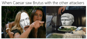 caesar: When Caesar saw Brutus with the other attackers  CLASSICAL ART MEMES  facebook.com/claasicalartmemes