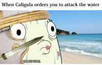 Rain spears on the water: When Caligula orders you to attack the water  OH NEPTUNE Rain spears on the water