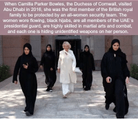 Family, Royal Family, and Black: When Camilla Parker Bowles, the Duchess of Cornwall, visited  Abu Dhabi in 2016, she was the first member of the British royal  family to be protected by an all-women security team. The  women wore flowing, black hijabs, are all members of the UAE's  presidential guard, are highly skilled in martial arts and combat,  and each one is hiding unidentified weapons on her person. https://t.co/7hlabNb2l9