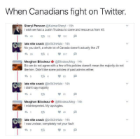 <p>wholesome fights</p>: When Canadians fight on Twitter  Sheryl Persson @KalmarSheryl 15h  I wish we had a Justin Trudeau to come and rescue us from 45  4012 191  late nite snack @brok3nHalo 14h  No you don't, a whole lot of Canada doesn't actually like JT  29  217  Meaghan Bilodeau @BilodeauMeg-14h  B/c we do not agree with a few of his policies doesn't mean the majority do not  like him. Didn't like some policies of past admins either  late nite snack @brok3nHalo 14h  I didn't say majority  13  31  Meaghan Bilodeau @BilodeauMeg-14h  I misinterpreted. My apologies.  40  late nite snack @brok3nHalo 14h  I was unclear, completely not your fault  39 <p>wholesome fights</p>