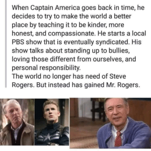 My Neighbor: When Captain America goes back in time, he  decides to try to make the world a better  place by teaching it to be kinder, more  honest, and compassionate. He starts a local  PBS show that is eventually syndicated. His  show talks about standing up to bullies,  loving those different from ourselves, and  personal responsibility.  The world no longer has need of Steve  Rogers. But instead has gained Mr. Rogers. My Neighbor