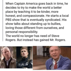 America, Smile, and Time: When Captain America goes back in time, he  decides to try to make the world a better  place by teaching it to be kinder, more  honest, and compassionate. He starts a local  PBS show that is eventually syndicated. His  show talks about standing up to bullies,  loving those different from ourselves, and  personal responsibility.  The world no longer has need of Steve  Rogers. But instead has gained Mr. Rogers Make me smile…