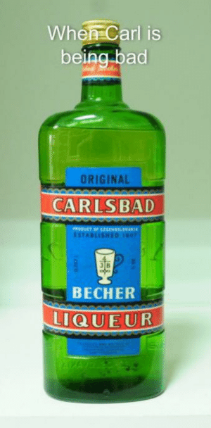 Ah, shit, here we go again: When Carl is  being bad  ORIGINAL  CARLSBAD  PRODUCT OF EH  ESTABLISHED  ВЕСHER  LIQUEUR  NGY Ah, shit, here we go again
