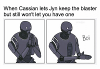 blasters: When Cassian lets Jyn keep the blaster  but still won't let you have one  Boi