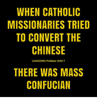 Memes, Pope Francis, and Chinese: WHEN CATHOLIC  MISSIONARIES TRIED  TO CONVERT THE  CHINESE  UnKNOWN PUNster @2017  THERE WAS MASS  CONFUCIAN The pope, on his 2008 tour in the United States, skipped Mass.  #UnKNOWN_PUNster