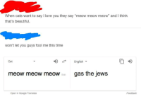 "<p>shitty google translator BUY BUY BUY while supplies last via /r/MemeEconomy <a href=""http://ift.tt/2oVggEr"">http://ift.tt/2oVggEr</a></p>: When cats want to say I love you they say ""meow meow meow"" and I think  that's beautiful.  won't let you guys fool me this time  English  O 4D  Cat  meow meow meoWgas the jews  Edit  Open in Google Translate  Feedback <p>shitty google translator BUY BUY BUY while supplies last via /r/MemeEconomy <a href=""http://ift.tt/2oVggEr"">http://ift.tt/2oVggEr</a></p>"