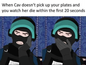 Watch, Her, and She: When Cav doesn't pick up your plates and  you watch her die within the first 20 seconds To be fair she usually dies within the first 20 seconds even without rook.