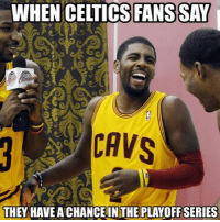 Cavs, Celtic, and Nba: WHEN CELTICS FANS SAY  CAVS  THEY HAVEACHANCE IN THE PLAYOFF SERIES 😂😭😂😭😂😭😂😭😂😭