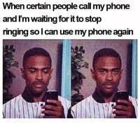 😂😂😂😂😂😂: When certain people call my phone  and I'm waiting for it to stop  ringing so can use my phone again 😂😂😂😂😂😂