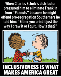 "pressured: When Charles Schulz's distributor  pressured him to eliminate Franklin  from ""Peanuts"" because he might  offend pro-segregation Southerners he  told him: ""Either you print it just the  way I draw it or l quit. How's that?""  OPNTS  INCLUSIVENESS IS WHAT  MAKES AMERICA GREAT"